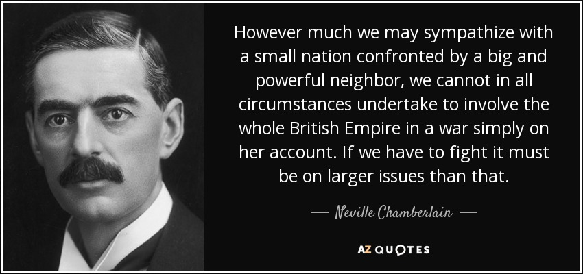 However much we may sympathize with a small nation confronted by a big and powerful neighbor, we cannot in all circumstances undertake to involve the whole British Empire in a war simply on her account. If we have to fight it must be on larger issues than that. - Neville Chamberlain