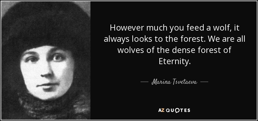 However much you feed a wolf, it always looks to the forest. We are all wolves of the dense forest of Eternity. - Marina Tsvetaeva