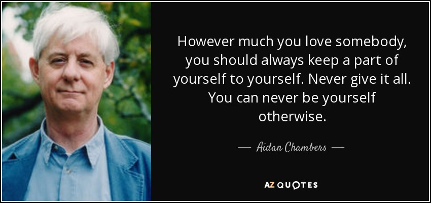 However much you love somebody, you should always keep a part of yourself to yourself. Never give it all. You can never be yourself otherwise. - Aidan Chambers