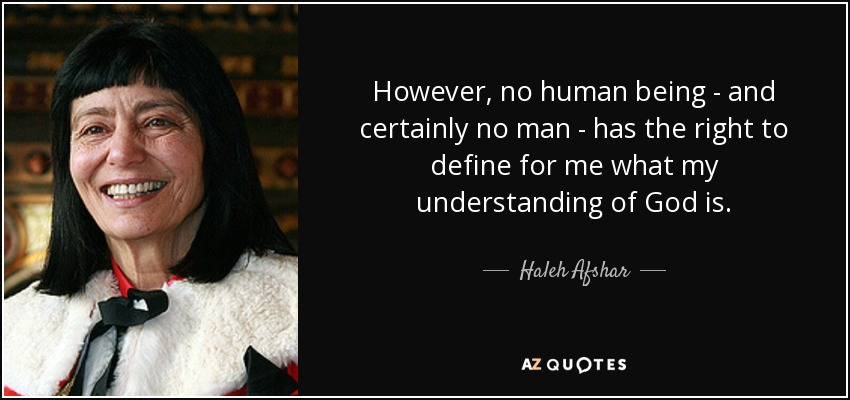 However, no human being - and certainly no man - has the right to define for me what my understanding of God is. - Haleh Afshar, Baroness Afshar