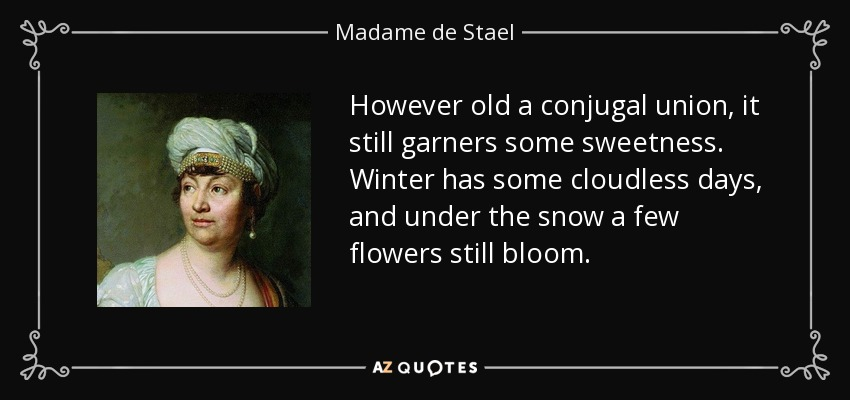 However old a conjugal union, it still garners some sweetness. Winter has some cloudless days, and under the snow a few flowers still bloom. - Madame de Stael