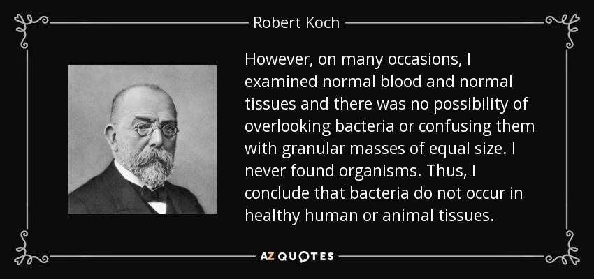 However, on many occasions, I examined normal blood and normal tissues and there was no possibility of overlooking bacteria or confusing them with granular masses of equal size. I never found organisms. Thus, I conclude that bacteria do not occur in healthy human or animal tissues. - Robert Koch