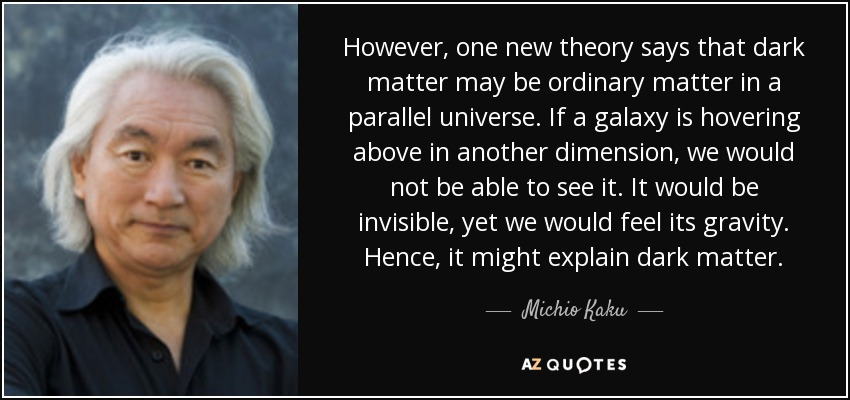 However, one new theory says that dark matter may be ordinary matter in a parallel universe. If a galaxy is hovering above in another dimension, we would not be able to see it. It would be invisible, yet we would feel its gravity. Hence, it might explain dark matter. - Michio Kaku