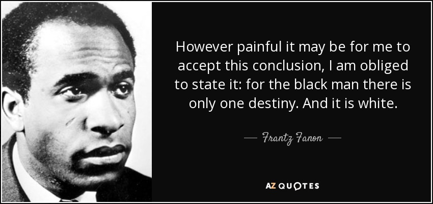However painful it may be for me to accept this conclusion, I am obliged to state it: for the black man there is only one destiny. And it is white. - Frantz Fanon