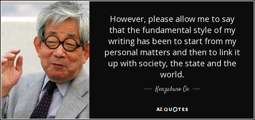 However, please allow me to say that the fundamental style of my writing has been to start from my personal matters and then to link it up with society, the state and the world. - Kenzaburo Oe