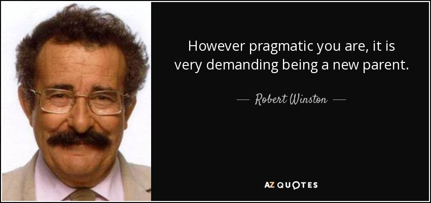 However pragmatic you are, it is very demanding being a new parent. - Robert Winston