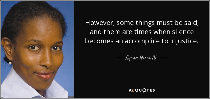 However, some things must be said, and there are times when silence becomes an accomplice to injustice. - Ayaan Hirsi Ali