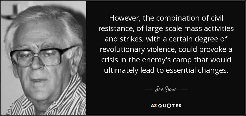 However, the combination of civil resistance, of large-scale mass activities and strikes, with a certain degree of revolutionary violence, could provoke a crisis in the enemy's camp that would ultimately lead to essential changes. - Joe Slovo