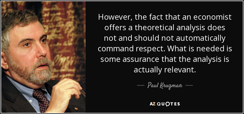 However, the fact that an economist offers a theoretical analysis does not and should not automatically command respect. What is needed is some assurance that the analysis is actually relevant. - Paul Krugman