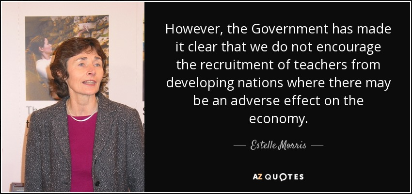 However, the Government has made it clear that we do not encourage the recruitment of teachers from developing nations where there may be an adverse effect on the economy. - Estelle Morris, Baroness Morris of Yardley