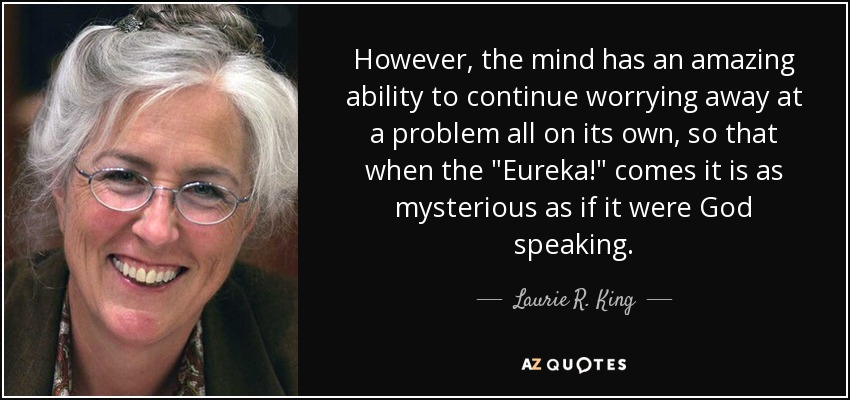 However, the mind has an amazing ability to continue worrying away at a problem all on its own, so that when the