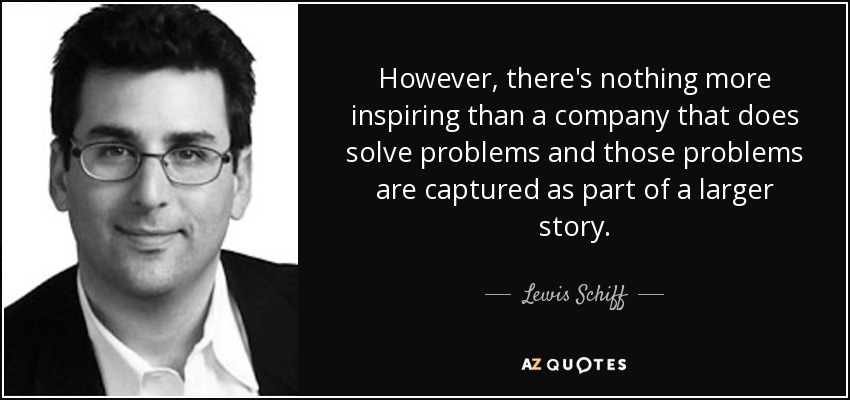 However, there's nothing more inspiring than a company that does solve problems and those problems are captured as part of a larger story. - Lewis Schiff