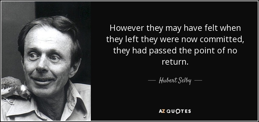 However they may have felt when they left they were now committed, they had passed the point of no return. - Hubert Selby, Jr.
