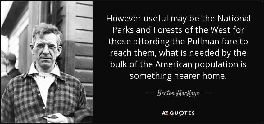 However useful may be the National Parks and Forests of the West for those affording the Pullman fare to reach them, what is needed by the bulk of the American population is something nearer home. - Benton MacKaye