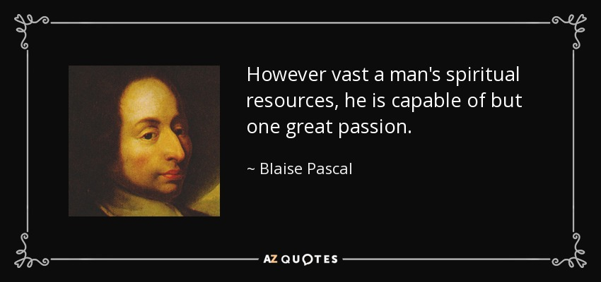 However vast a man's spiritual resources, he is capable of but one great passion. - Blaise Pascal