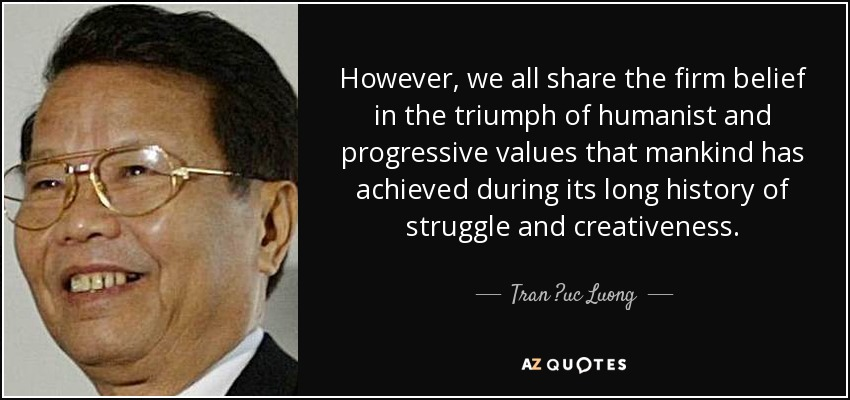 However, we all share the firm belief in the triumph of humanist and progressive values that mankind has achieved during its long history of struggle and creativeness. - Tran ?uc Luong