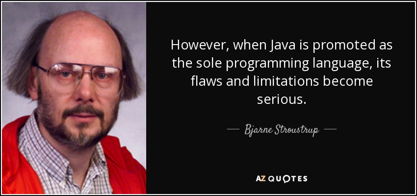 However, when Java is promoted as the sole programming language, its flaws and limitations become serious. - Bjarne Stroustrup