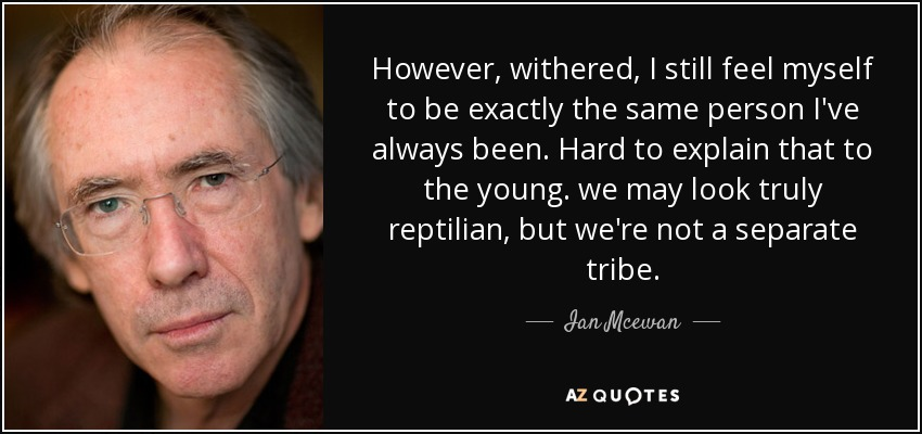 However, withered, I still feel myself to be exactly the same person I've always been. Hard to explain that to the young. we may look truly reptilian, but we're not a separate tribe. - Ian Mcewan