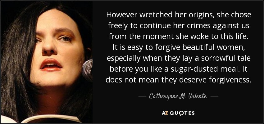 However wretched her origins, she chose freely to continue her crimes against us from the moment she woke to this life. It is easy to forgive beautiful women, especially when they lay a sorrowful tale before you like a sugar-dusted meal. It does not mean they deserve forgiveness. - Catherynne M. Valente