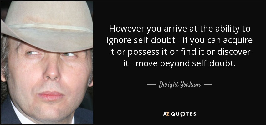 However you arrive at the ability to ignore self-doubt - if you can acquire it or possess it or find it or discover it - move beyond self-doubt. - Dwight Yoakam