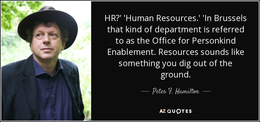 HR?' 'Human Resources.' 'In Brussels that kind of department is referred to as the Office for Personkind Enablement. Resources sounds like something you dig out of the ground. - Peter F. Hamilton