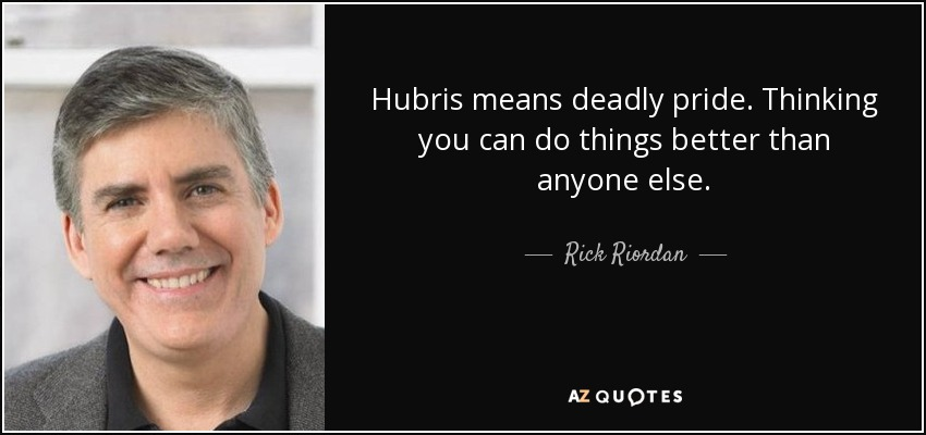 Hubris means deadly pride. Thinking you can do things better than anyone else. - Rick Riordan