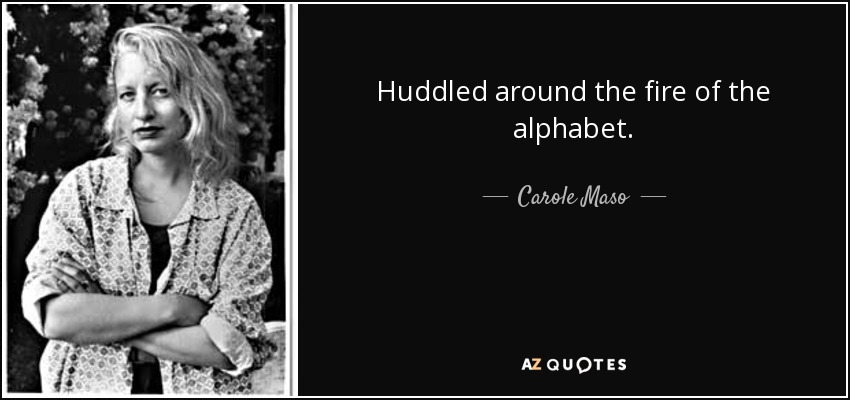 Huddled around the fire of the alphabet... - Carole Maso