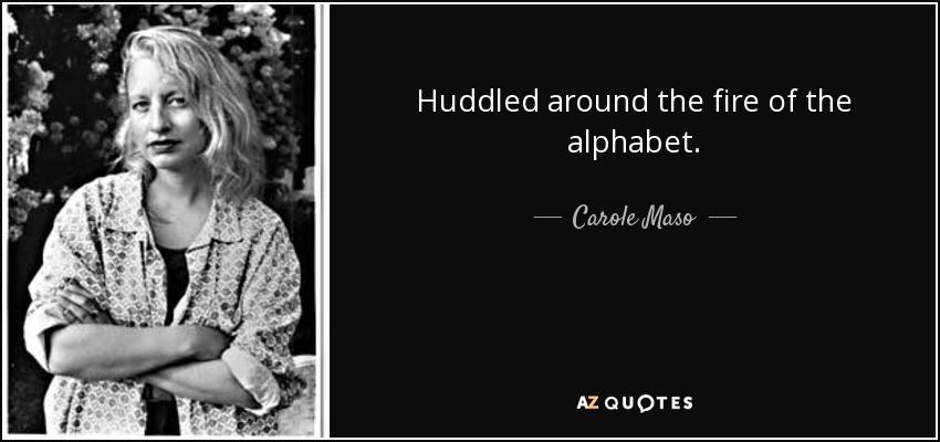 Huddled around the fire of the alphabet. - Carole Maso