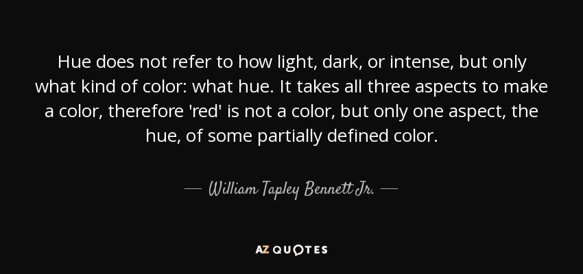 Hue does not refer to how light, dark, or intense, but only what kind of color: what hue. It takes all three aspects to make a color, therefore 'red' is not a color, but only one aspect, the hue, of some partially defined color. - William Tapley Bennett Jr.