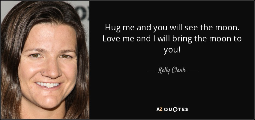 Hug me and you will see the moon. Love me and I will bring the moon to you! - Kelly Clark