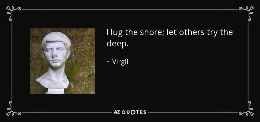 Hug the shore; let others try the deep. - Virgil