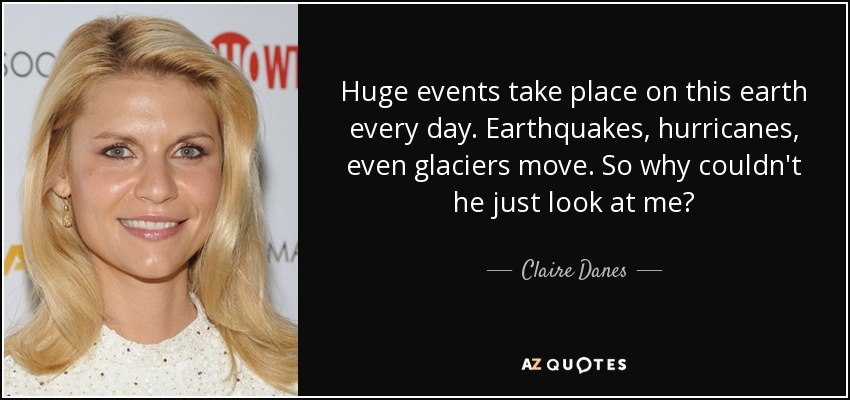 Huge events take place on this earth every day. Earthquakes, hurricanes, even glaciers move. So why couldn't he just look at me? - Claire Danes