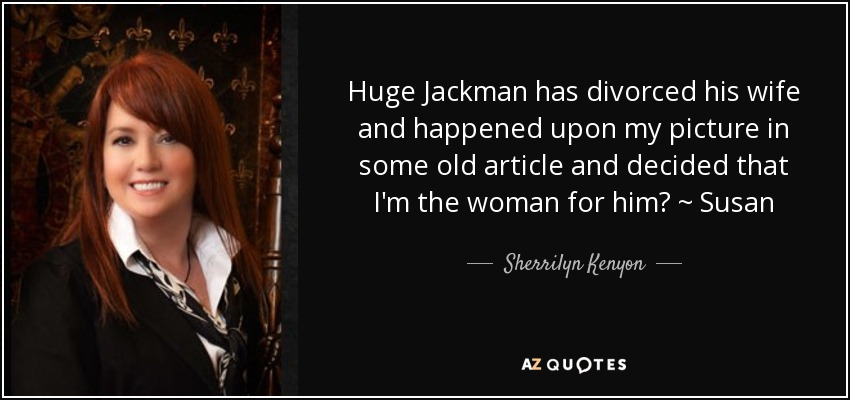 Huge Jackman has divorced his wife and happened upon my picture in some old article and decided that I'm the woman for him? ~ Susan - Sherrilyn Kenyon