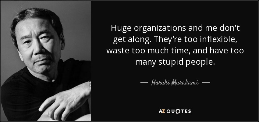 Huge organizations and me don't get along. They're too inflexible, waste too much time, and have too many stupid people. - Haruki Murakami