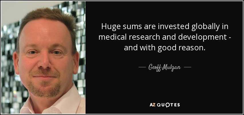 Huge sums are invested globally in medical research and development - and with good reason. - Geoff Mulgan