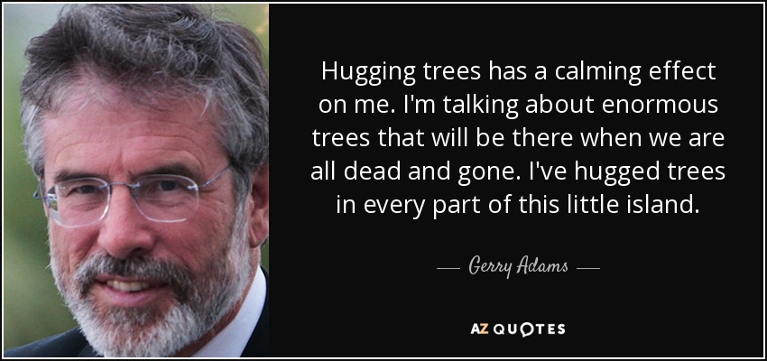 Hugging trees has a calming effect on me. I'm talking about enormous trees that will be there when we are all dead and gone. I've hugged trees in every part of this little island. - Gerry Adams