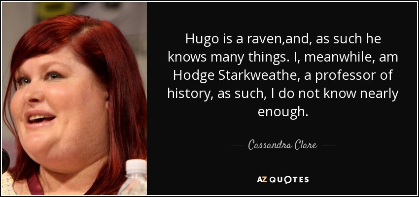 Hugo is a raven,and, as such he knows many things. I, meanwhile, am Hodge Starkweathe, a professor of history, as such, I do not know nearly enough. - Cassandra Clare