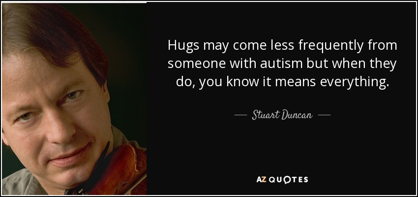 Hugs may come less frequently from someone with autism but when they do, you know it means everything. - Stuart Duncan