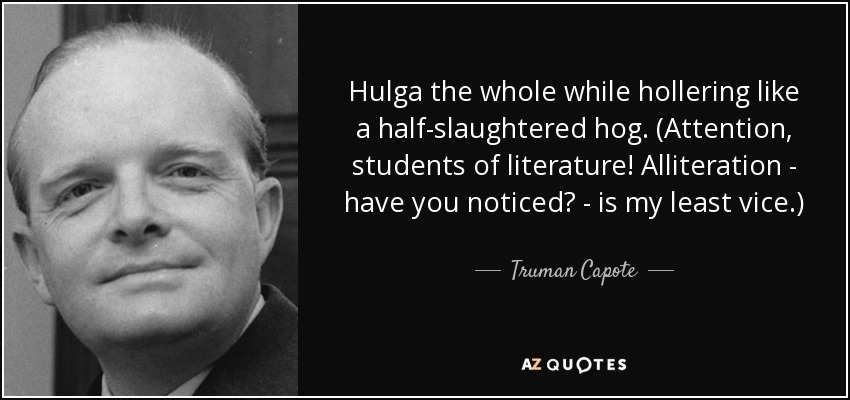 Hulga the whole while hollering like a half-slaughtered hog. (Attention, students of literature! Alliteration - have you noticed? - is my least vice.) - Truman Capote