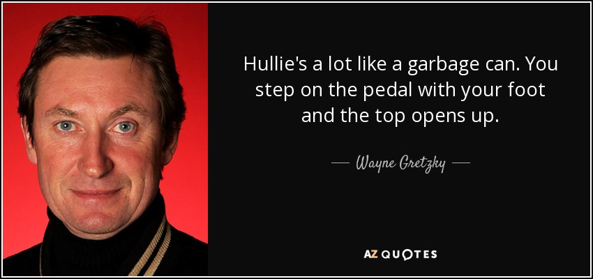 Hullie's a lot like a garbage can. You step on the pedal with your foot and the top opens up. - Wayne Gretzky