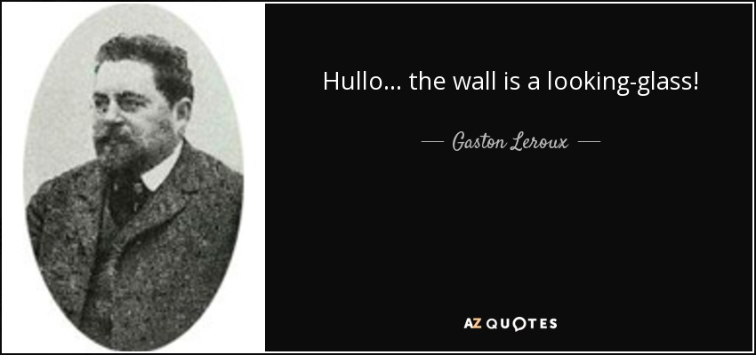 Hullo… the wall is a looking-glass! - Gaston Leroux