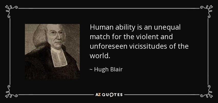 Human ability is an unequal match for the violent and unforeseen vicissitudes of the world. - Hugh Blair