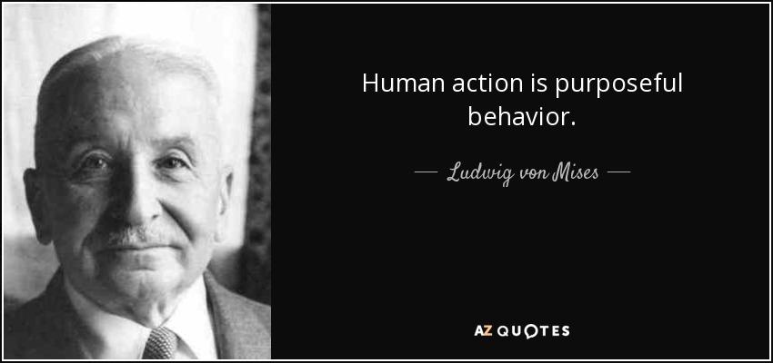 Human action is purposeful behavior. - Ludwig von Mises