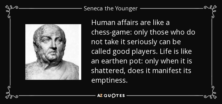 Human affairs are like a chess-game: only those who do not take it seriously can be called good players. Life is like an earthen pot: only when it is shattered, does it manifest its emptiness. - Seneca the Younger