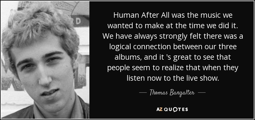 Human After All was the music we wanted to make at the time we did it. We have always strongly felt there was a logical connection between our three albums, and it 's great to see that people seem to realize that when they listen now to the live show. - Thomas Bangalter