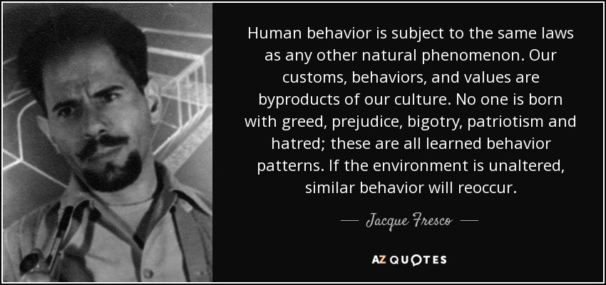 Human behavior is subject to the same laws as any other natural phenomenon. Our customs, behaviors, and values are byproducts of our culture. No one is born with greed, prejudice, bigotry, patriotism and hatred; these are all learned behavior patterns. If the environment is unaltered, similar behavior will reoccur. - Jacque Fresco
