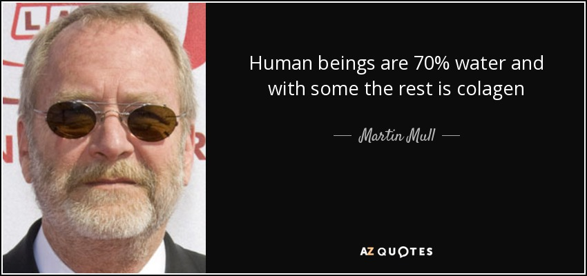 Human beings are 70% water and with some the rest is colagen - Martin Mull
