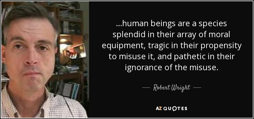 ...human beings are a species splendid in their array of moral equipment, tragic in their propensity to misuse it, and pathetic in their ignorance of the misuse. - Robert Wright