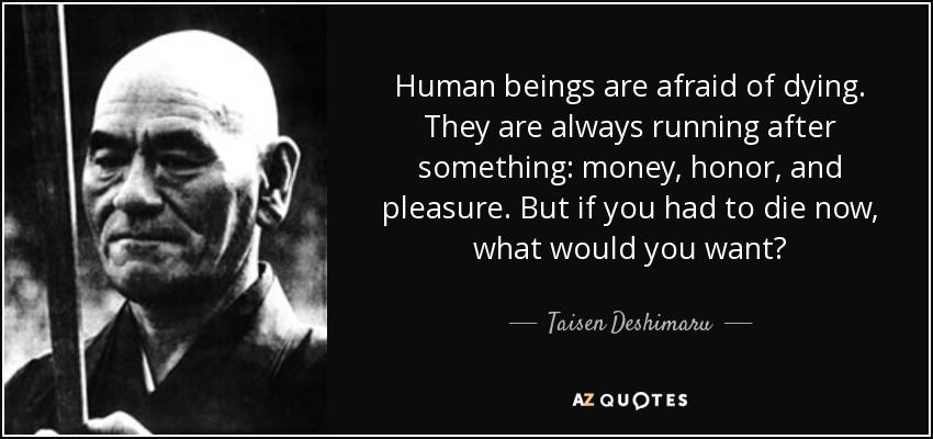 Human beings are afraid of dying. They are always running after something: money, honor, and pleasure. But if you had to die now, what would you want? - Taisen Deshimaru