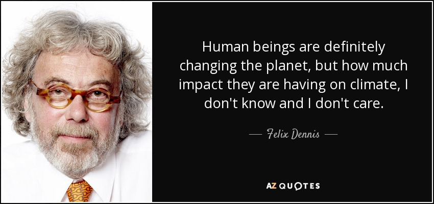 Human beings are definitely changing the planet, but how much impact they are having on climate, I don't know and I don't care. - Felix Dennis